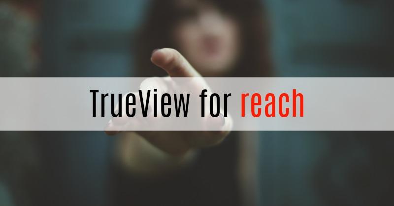 Nouveauté chez Youtube TrueView for Reach